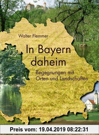 Gebr. - In Bayern daheim: Streifzüge durch Orte und Landschaften