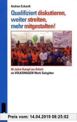 Gebr. - Qualifiziert diskutieren, weiter streiten, mehr mitgestalten!: 40 Jahre Kampf um Arbeit im VW-Werk Salzgitter
