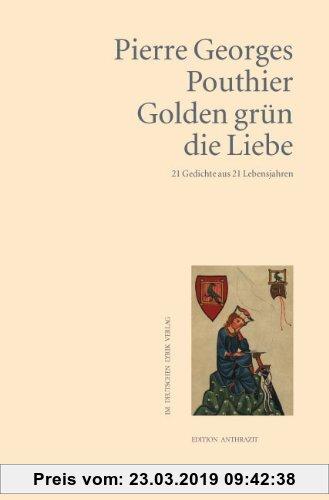 Gebr. - Golden grün die Liebe: 21 Gedichte aus 21 Lebensjahren