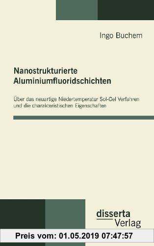 Gebr. - Nanostrukturierte Aluminiumfluoridschichten: Über das neuartige Niedertemperatur Sol-Gel Verfahren und die charakteristischen Eigenschaften