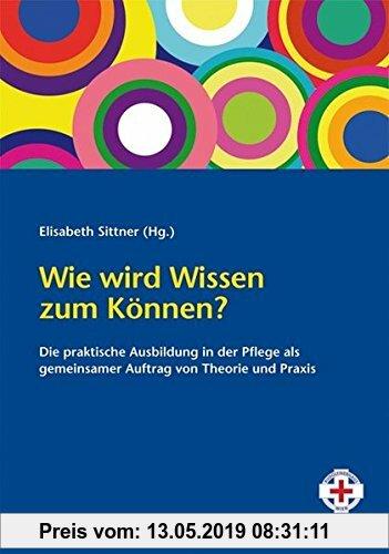 Gebr. - Wie wird Wissen zum Können?: Die praktische Ausbildung in der Pflege als gemeinsamer Auftrag von Theorie und Praxis