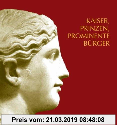 Gebr. - Kaiser, Prinzen, prominente Bürger: Römische Bildniskunst des 1. und 2. Jahrhunderts n. Chr. im Rheinischen Landesmuseum Trier