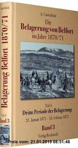 Gebr. - Die Belagerung von Belfort im Jahre 1870/71 (Band 3 von 3): Teil 4 - Dritte Periode der Belagerung. Der förmliche Angriff bis zur Uebergabe de