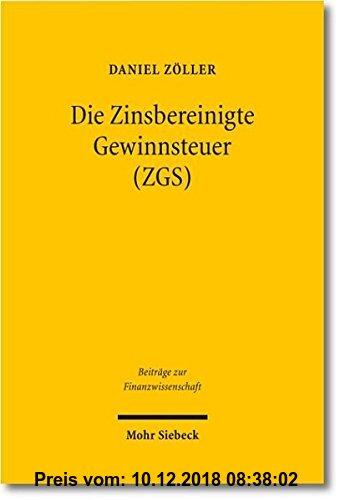 Gebr. - Die Zinsbereinigte Gewinnsteuer (ZGS): Steuersystematische Entwicklung und ökonomische Analyse eines Reformvorschlags für Deutschland (Beiträg
