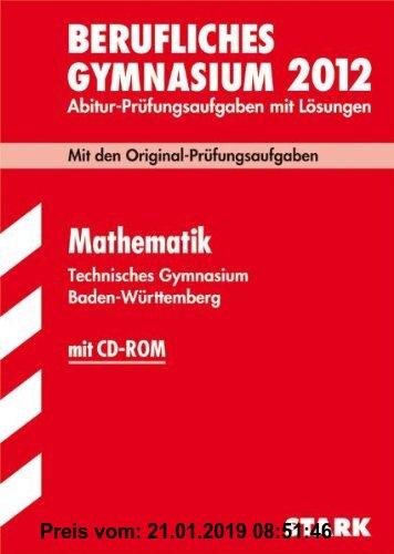 Gebr. - Abitur-Prüfungsaufgaben Berufliche Gymnasien Baden-Württemberg. Mit Lösungen; Mathematik , (inkl. CD-ROM) 2012 Technisches Gymnasium; Mit den
