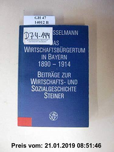 Das Wirtschaftsbürgertum in Bayern 1890-1914: Ein Beitrag zur Analyse der Wechselbeziehungen zwischen Wirtschaft und Politik am Beispiel des ... zur Wirtschafts- und Sozialgeschichte)