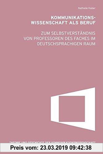 Gebr. - Kommunikationswissenschaft als Beruf. Zum Selbstverständnis von Professoren des Faches im deutschsprachigen Raum (Theorie und Geschichte der K