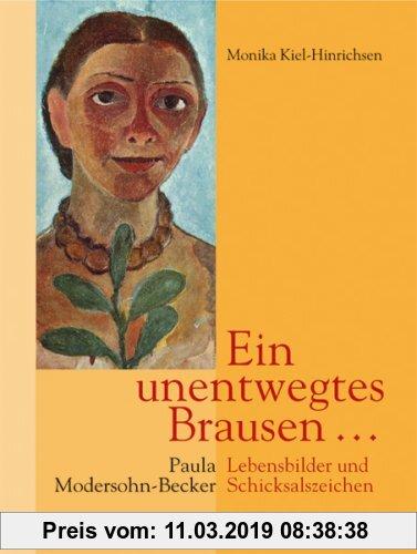 Ein unentwegtes Brausen ....: Paula Modersohn-Becker: Lebensbilder und Schickalszeichen