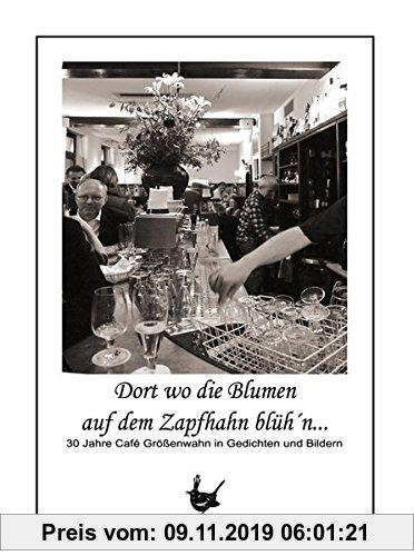 Gebr. - Dort wo die Blumen auf dem Zapfhahn blüh´n...: 30 Jahre Café Größenwahn in Gedichten und Bildern