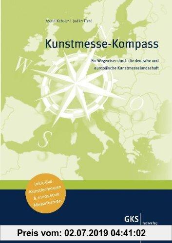 Gebr. - Kunstmesse-Kompass: Ein Wegweiser durch die deutsche und europäische Kunstmesselandschaft: Ein Wegweiser durch die deutsche und europäische ..