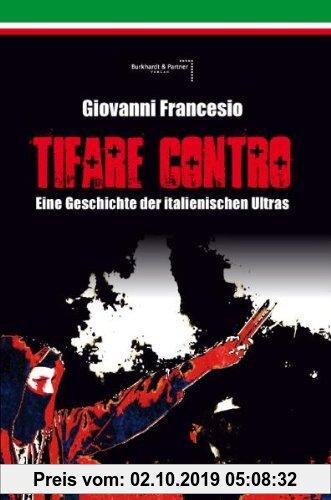 Gebr. - Giovanni Francesio - TIFARE CONTRO: Eine Geschichte der italienischen Ultras