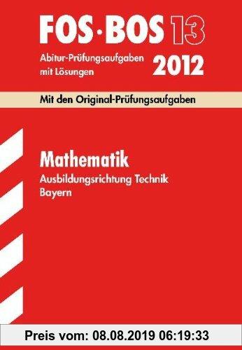 Gebr. - Abschluss-Prüfungsaufgaben BOS Bayern; Mathematik FOS/BOS 13 Ausbildungsrichtung Technik 2012; Mit den Original-Prüfungsaufgaben Jahrgänge 200