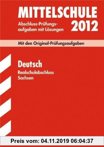 Gebr. - Abschluss-Prüfungsaufgaben Mittelschule Sachsen; Realschulabschluss Deutsch 2012; Mit den Original-Prüfungsaufgaben Jahrgänge 2007-2011 mit Lö