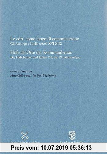 Gebr. - Höfe als Orte der Kommunikation / Le corti come luogo di comunicazione.: Die Habsburger und Italien (16. bis 19. Jahrhundert) / Gli Asburgo e