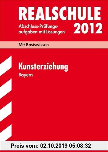 Gebr. - Abschluss-Prüfungsaufgaben Realschule Bayern; Kunsterziehung 2012; Mit Basiswissen. Prüfungsaufgaben mit Lösungen Jahrgänge 2006-2011.
