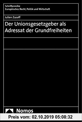 Gebr. - Der Unionsgesetzgeber als Adressat der Grundfreiheiten (Schriftenreihe Europäisches Recht, Politik und Wirtschaft)