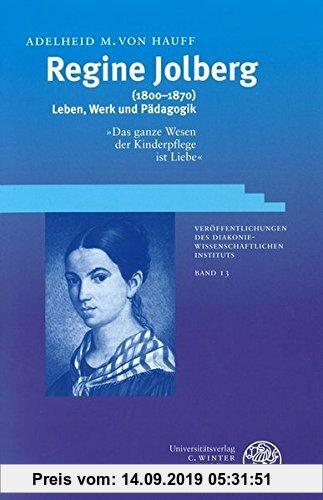 Gebr. - Regine Jolberg (1800-1870): Leben, Werk und Pädagogik. 'Das ganze Wesen der Kinderpflege ist Liebe' (Veröffentlichungen des Diakoniewissenscha