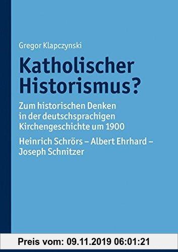 Gebr. - Katholischer Historismus?: Zum historischen Denken in der deutschsprachigen Kirchengeschichte um 1900. Heinrich Schrörs - Albert Ehrhard - Jos