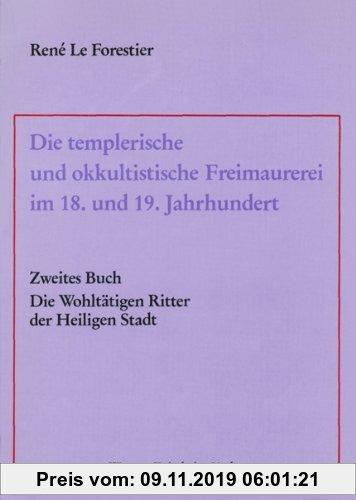 Gebr. - Die templerische und okkultistische Freimaurerei im 18. und 19. Jahrhundert: Band 2: Die Wohltätigen Ritter der Heiligen Stadt