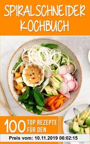 Gebr. - Spiralschneider Kochbuch: 100 Top Rezepte für den Spiralschneider für Frühstück, Mittagessen, Abendessen und Desserts
