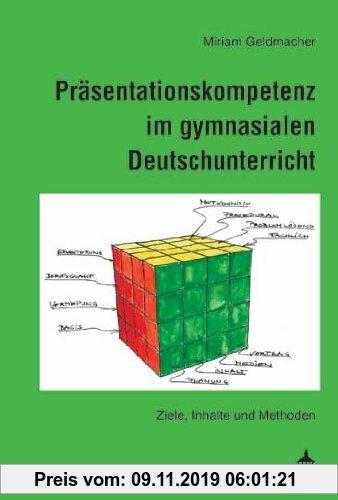 Gebr. - Präsentationskompetenz im gymnasialen Deutschunterricht: Ziele, Inhalte und Methoden