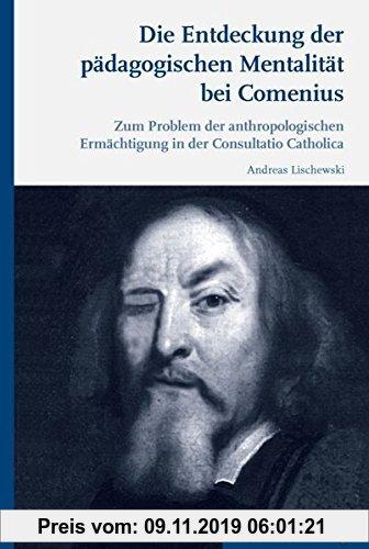 Gebr. - Die Entdeckung der pädagogischen Mentalität bei Comenius. Zum Problem der anthropologischen Ermächtigung in der Consultatio Catholica