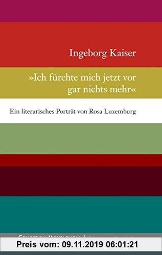 Gebr. - Ich fürchte mich jetzt vor gar nichts mehr: Ein literarisches Porträt von Rosa Luxemburg
