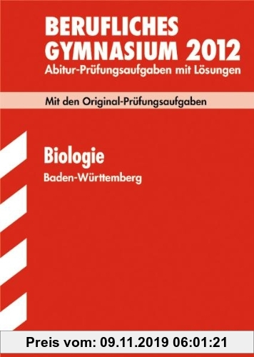 Gebr. - Abitur-Prüfungsaufgaben Berufliche Gymnasien Baden-Württemberg. Mit Lösungen; Biologie 2012; Mit den Original-Prüfungsaufgaben. Jahrgänge 2005