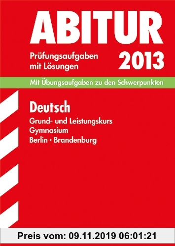 Gebr. - Abitur-Prüfungsaufgaben Gymnasium Berlin/Brandenburg / Deutsch Grund- und Leistungskurs 2013: Mit Übungsaufgaben zu den Schwerpunkten mit Lösu