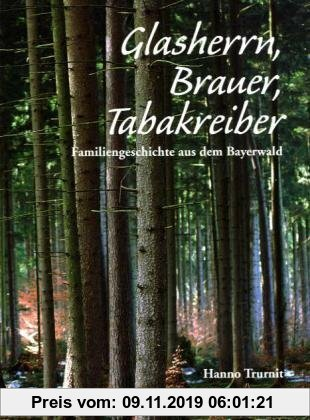 Gebr. - Glasherrn, Brauer, Tabakreiber: Familiengeschichte aus dem Bayerwald