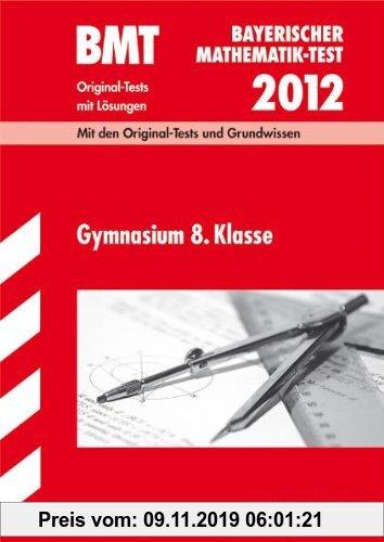 Gebr. - Bayerischer Mathematik-Test / BMT Gymnasium 8. Klasse 2012: Mit den Original-Tests und Grundwissen mit Lösungen.: Original-Tests mit Lösungen
