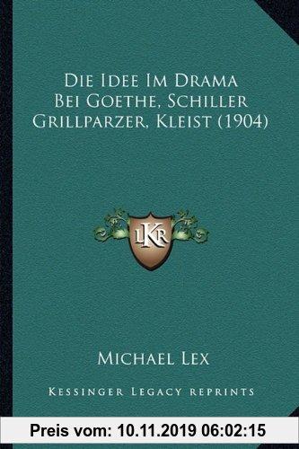 Gebr. - Die Idee Im Drama Bei Goethe, Schiller Grillparzer, Kleist (1904)