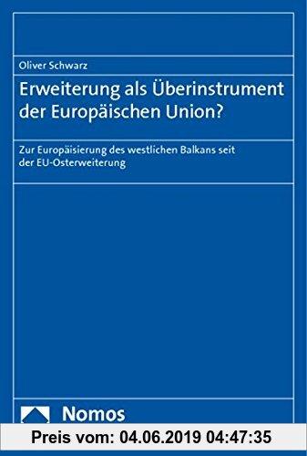 Gebr. - Erweiterung als Überinstrument der Europäischen Union?: Zur Europäisierung des westlichen Balkans seit der EU-Osterweiterung