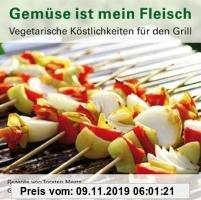 Gebr. - Gemüse ist mein Fleisch: Vegetarische Köstlichkeiten für den Grill